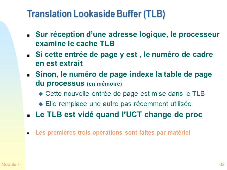 Module 762 Translation Lookaside Buffer (TLB) n Sur réception dune adresse logique, le processeur examine le cache TLB n Si cette entrée de page y est