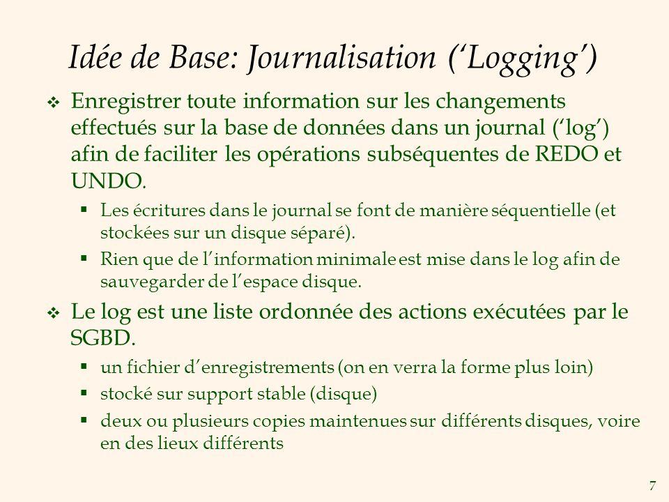 7 Idée de Base: Journalisation (Logging) Enregistrer toute information sur les changements effectués sur la base de données dans un journal (log) afin de faciliter les opérations subséquentes de REDO et UNDO.