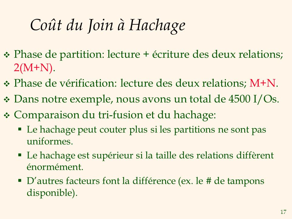 17 Coût du Join à Hachage Phase de partition: lecture + écriture des deux relations; 2(M+N). Phase de vérification: lecture des deux relations; M+N. D