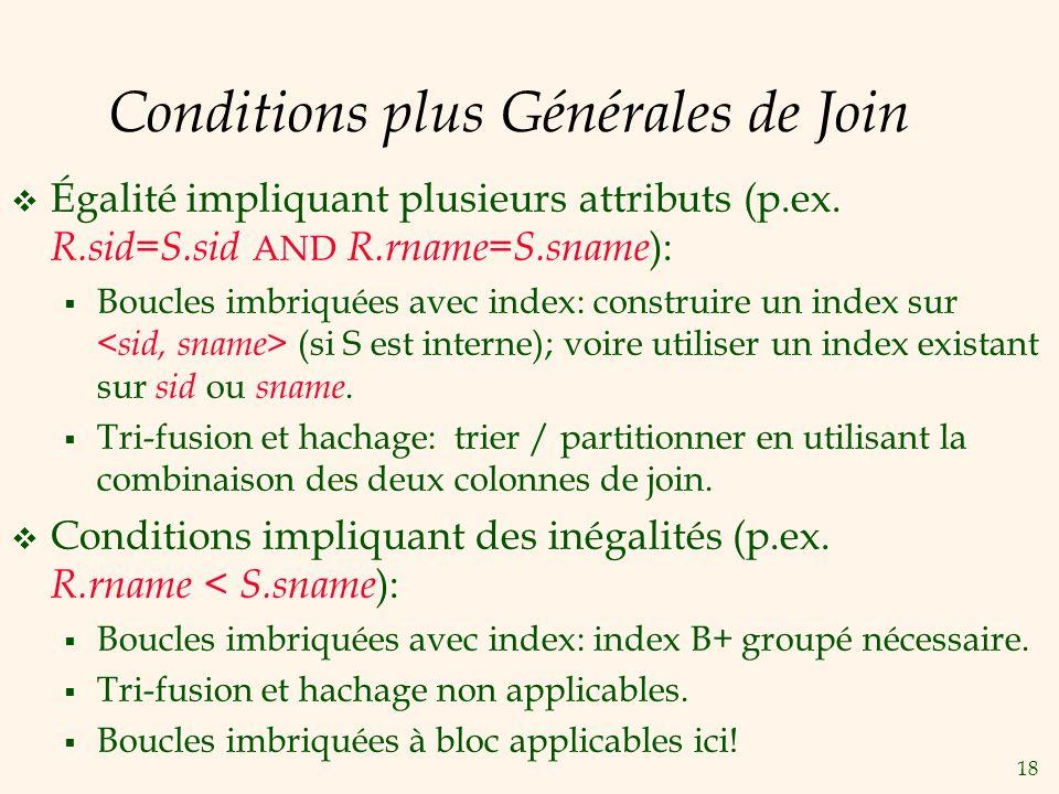 18 Conditions plus Générales de Join Égalité impliquant plusieurs attributs (p.ex. R.sid=S.sid AND R.rname=S.sname ): Boucles imbriquées avec index: c