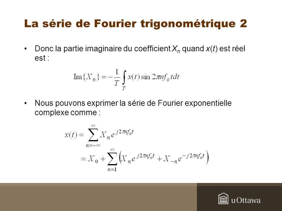 La série de Fourier trigonométrique 2 Donc la partie imaginaire du coefficient X n quand x(t) est réel est : Nous pouvons exprimer la série de Fourier