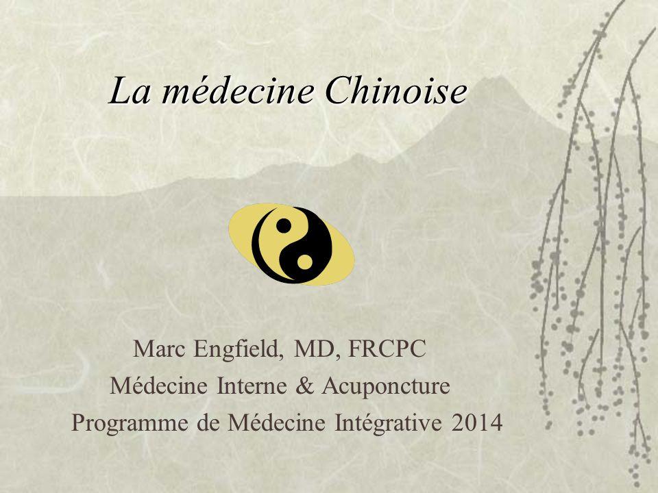 La médecine Chinoise Marc Engfield, MD, FRCPC Médecine Interne & Acuponcture Programme de Médecine Intégrative 2014