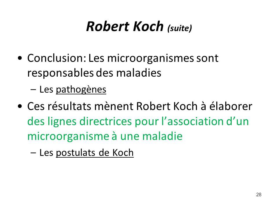 Robert Koch (suite) Conclusion: Les microorganismes sont responsables des maladies –Les pathogènes Ces résultats mènent Robert Koch à élaborer des lignes directrices pour lassociation dun microorganisme à une maladie –Les postulats de Koch 28