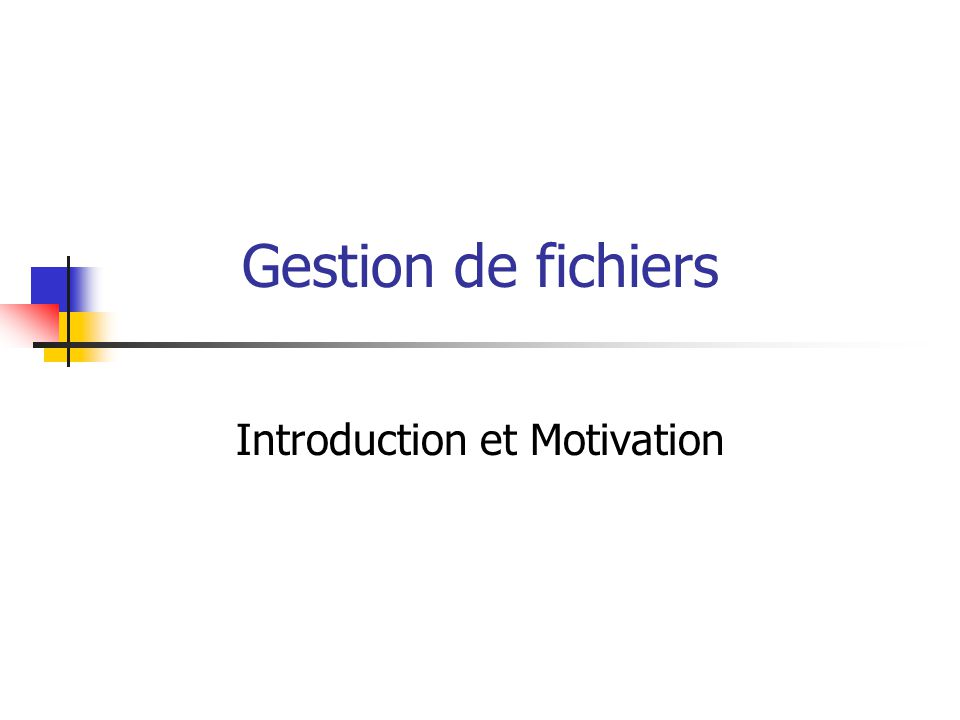 Gestion de fichiers Introduction et Motivation