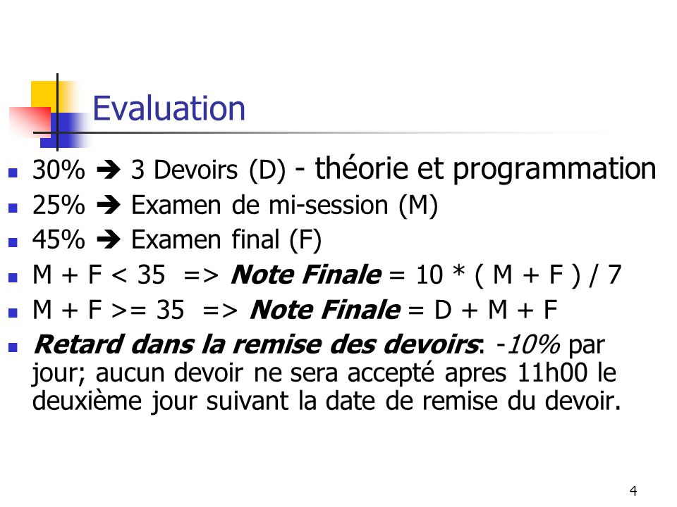 4 Evaluation 30% 3 Devoirs (D) - théorie et programmation 25% Examen de mi-session (M) 45% Examen final (F) M + F Note Finale = 10 * ( M + F ) / 7 M +