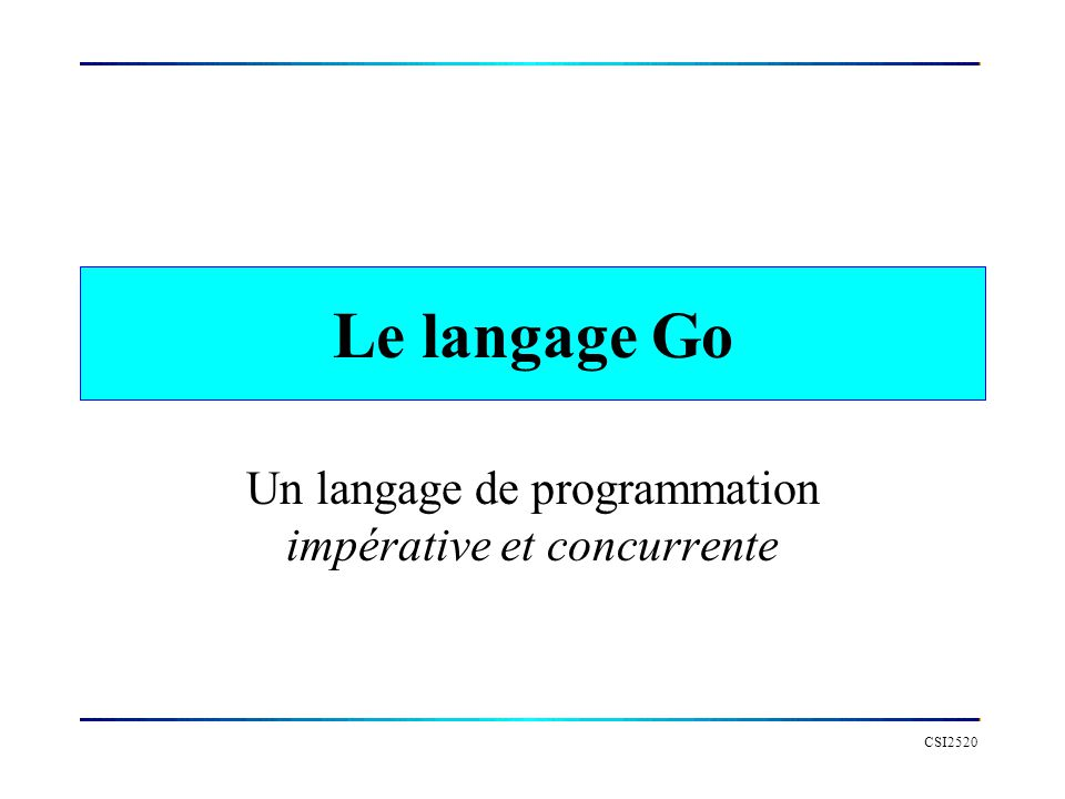 CSI2520 Le langage Go Un langage de programmation impérative et concurrente