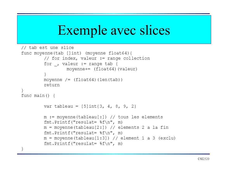 Exemple avec slices CSI2520 // tab est une slice func moyenne(tab []int) (moyenne float64){ // for index, valeur := range collection for _, valeur :=