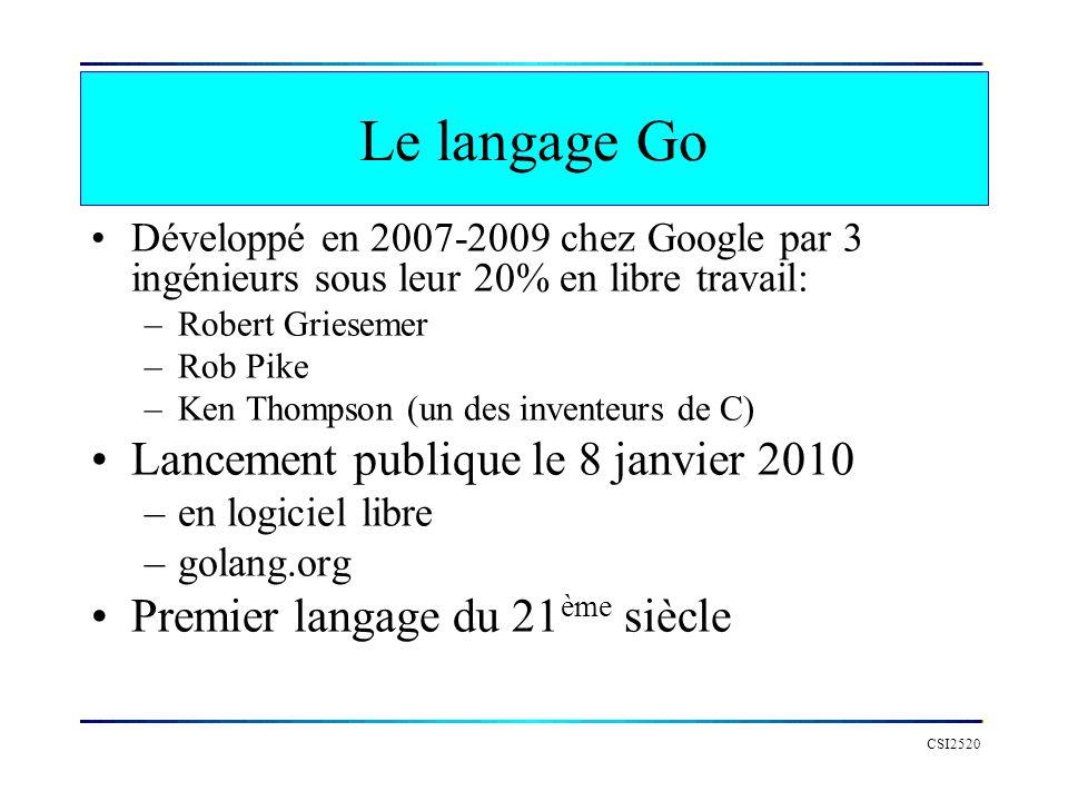 Le langage Go Go combine –Compilation rapide (comme Java) –Éxécution rapide (comme C/C++) –Facilité de programmation (comme Python) Go est un langage avec des types forts et une mémoire protégé –Pas darithmétique des pointeurs –Avec un ramasse-miette CSI2520