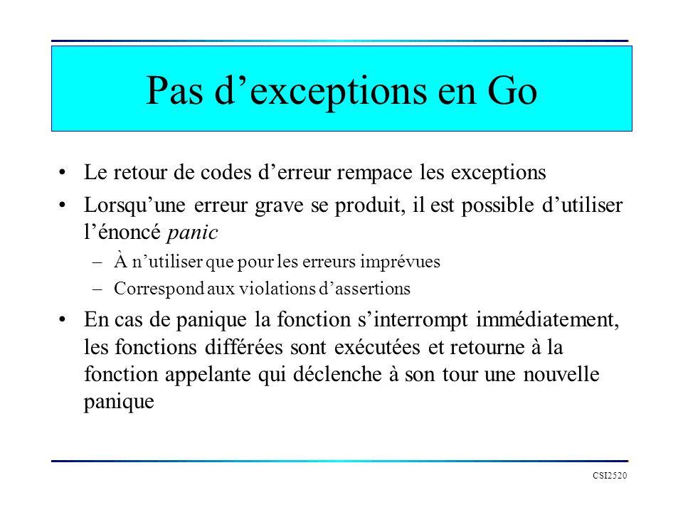 Déclencher une panique CSI2520 func main() { fmt.Println( Debut ) var desMots []string traite(desMots) fmt.Println( Fin ) } func traite(mots []string) int { defer func() { fmt.Println( quelques nettoyages ) }() if len(mots) == 0 { // erreur.
