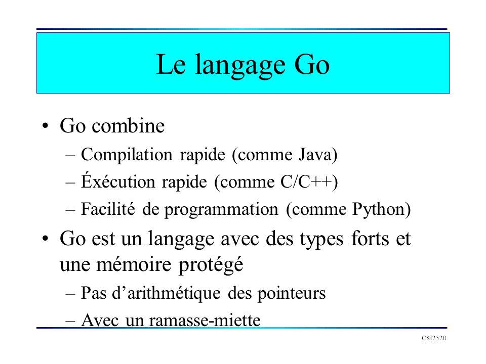 Le langage Go Go combine –Compilation rapide (comme Java) –Éxécution rapide (comme C/C++) –Facilité de programmation (comme Python) Go est un langage