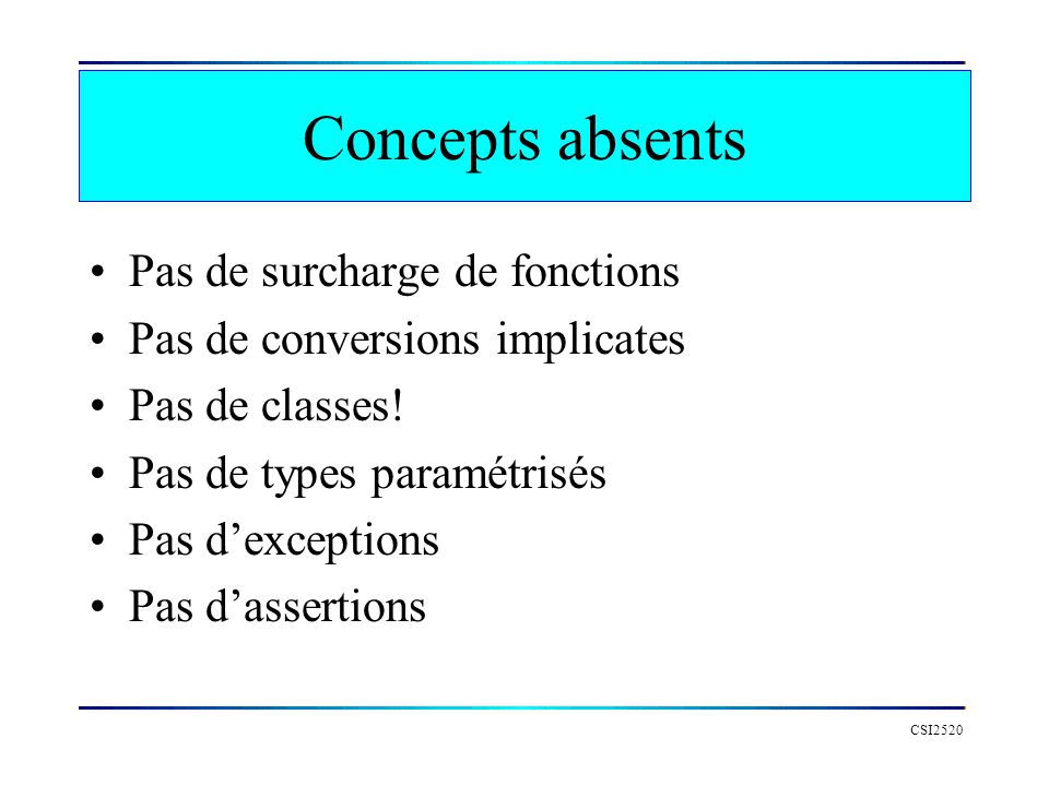 Concepts absents Pas de surcharge de fonctions Pas de conversions implicates Pas de classes! Pas de types paramétrisés Pas dexceptions Pas dassertions