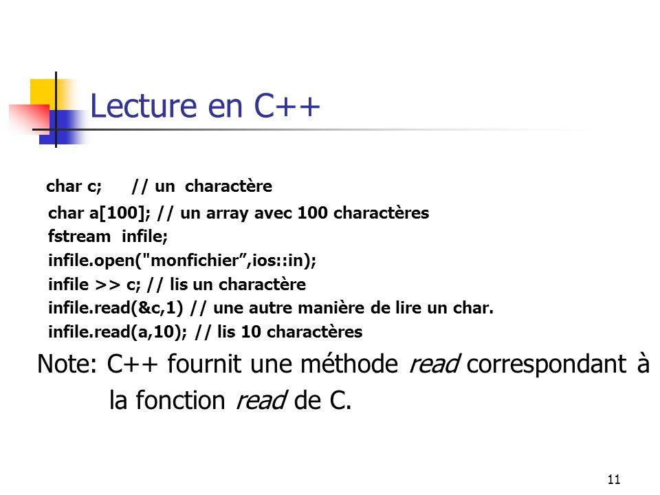 11 Lecture en C++ char c; // un charactère char a[100]; // un array avec 100 charactères fstream infile; infile.open( monfichier,ios::in); infile >> c; // lis un charactère infile.read(&c,1) // une autre manière de lire un char.