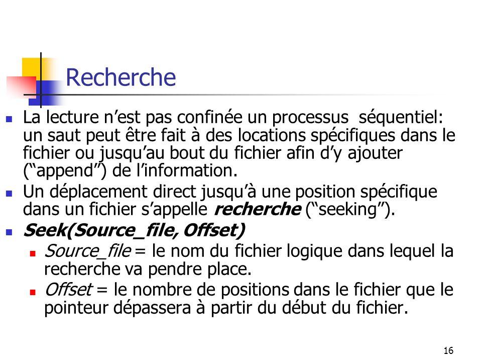16 Recherche La lecture nest pas confinée un processus séquentiel: un saut peut être fait à des locations spécifiques dans le fichier ou jusquau bout du fichier afin dy ajouter (append) de linformation.