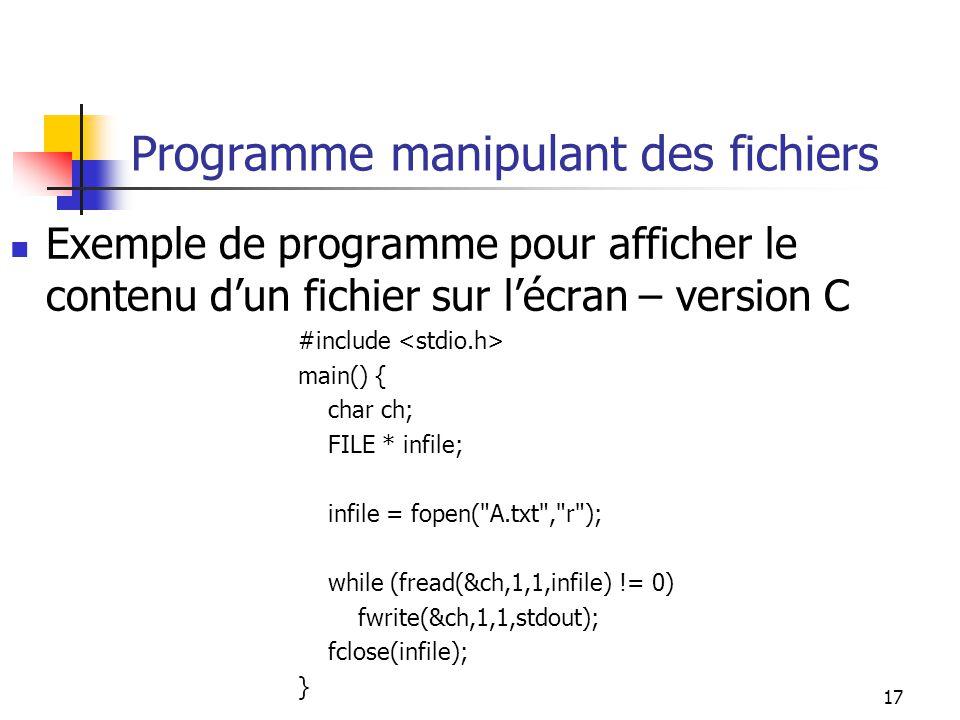 17 Programme manipulant des fichiers Exemple de programme pour afficher le contenu dun fichier sur lécran – version C #include main() { char ch; FILE * infile; infile = fopen( A.txt , r ); while (fread(&ch,1,1,infile) != 0) fwrite(&ch,1,1,stdout); fclose(infile); }