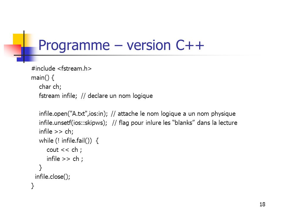18 Programme – version C++ #include main() { char ch; fstream infile; // declare un nom logique infile.open(