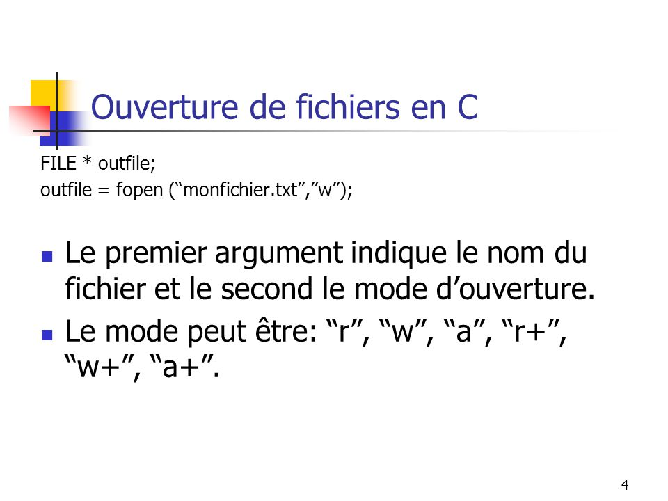 4 Ouverture de fichiers en C FILE * outfile; outfile = fopen (monfichier.txt,w); Le premier argument indique le nom du fichier et le second le mode douverture.