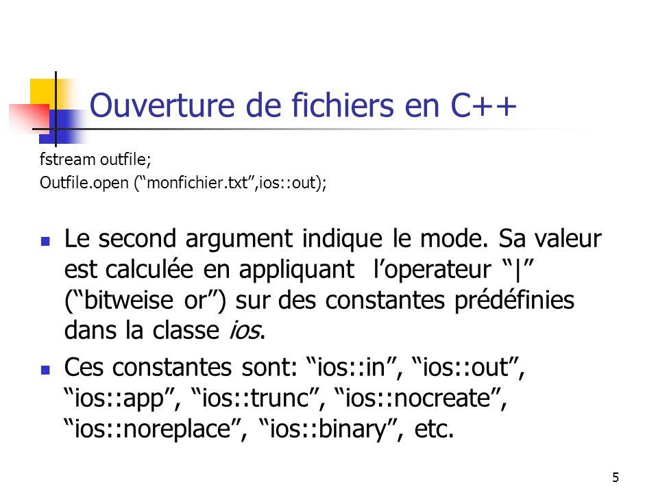 5 Ouverture de fichiers en C++ fstream outfile; Outfile.open (monfichier.txt,ios::out); Le second argument indique le mode.