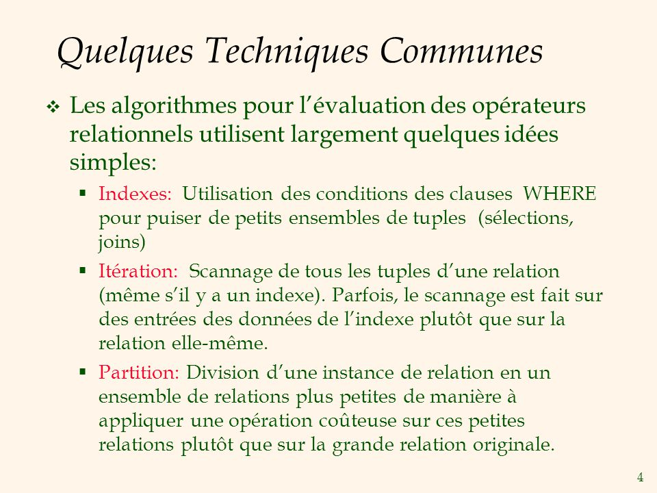 4 Quelques Techniques Communes Les algorithmes pour lévaluation des opérateurs relationnels utilisent largement quelques idées simples: Indexes: Utilisation des conditions des clauses WHERE pour puiser de petits ensembles de tuples (sélections, joins) Itération: Scannage de tous les tuples dune relation (même sil y a un indexe).