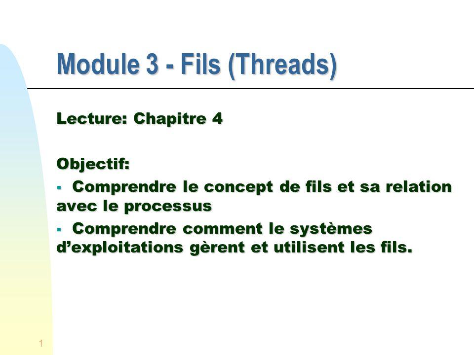 1 Module 3 - Fils (Threads) Lecture: Chapitre 4 Objectif: Comprendre le concept de fils et sa relation avec le processus Comprendre le concept de fils et sa relation avec le processus Comprendre comment le systèmes dexploitations gèrent et utilisent les fils.