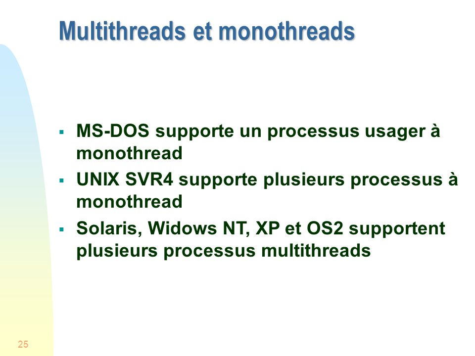 25 Multithreads et monothreads MS-DOS supporte un processus usager à monothread UNIX SVR4 supporte plusieurs processus à monothread Solaris, Widows NT, XP et OS2 supportent plusieurs processus multithreads