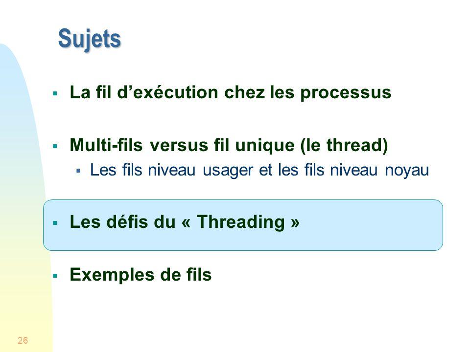 26 Sujets La fil dexécution chez les processus Multi-fils versus fil unique (le thread) Les fils niveau usager et les fils niveau noyau Les défis du « Threading » Exemples de fils