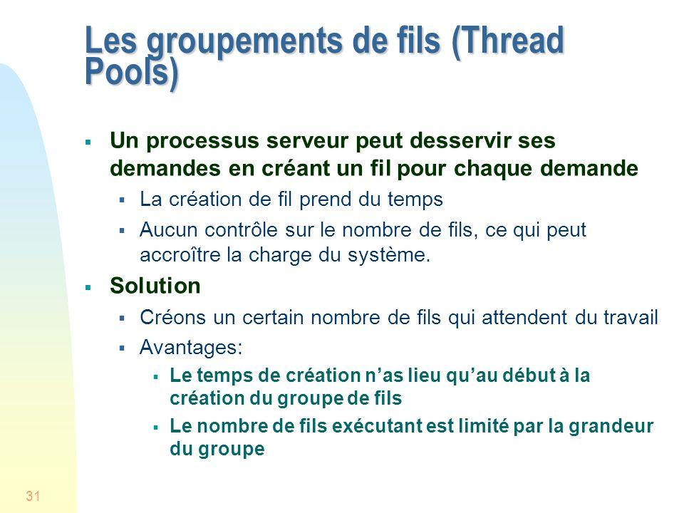 31 Les groupements de fils (Thread Pools) Un processus serveur peut desservir ses demandes en créant un fil pour chaque demande La création de fil prend du temps Aucun contrôle sur le nombre de fils, ce qui peut accroître la charge du système.