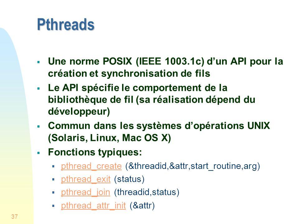 37 Pthreads Une norme POSIX (IEEE 1003.1c) dun API pour la création et synchronisation de fils Le API spécifie le comportement de la bibliothèque de fil (sa réalisation dépend du développeur) Commun dans les systèmes dopérations UNIX (Solaris, Linux, Mac OS X) Fonctions typiques: pthread_create (&threadid,&attr,start_routine,arg) pthread_create pthread_exit (status) pthread_exit pthread_join (threadid,status) pthread_join pthread_attr_init (&attr) pthread_attr_init