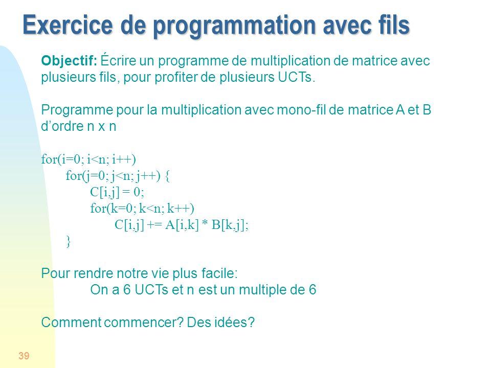39 Exercice de programmation avec fils Objectif: Écrire un programme de multiplication de matrice avec plusieurs fils, pour profiter de plusieurs UCTs.