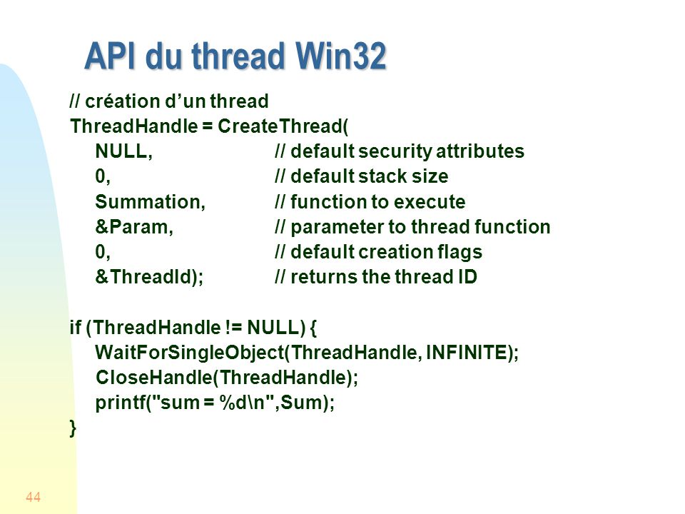 44 API du thread Win32 // création dun thread ThreadHandle = CreateThread( NULL, // default security attributes 0, // default stack size Summation, // function to execute &Param, // parameter to thread function 0, // default creation flags &ThreadId); // returns the thread ID if (ThreadHandle != NULL) { WaitForSingleObject(ThreadHandle, INFINITE); CloseHandle(ThreadHandle); printf( sum = %d\n ,Sum); }