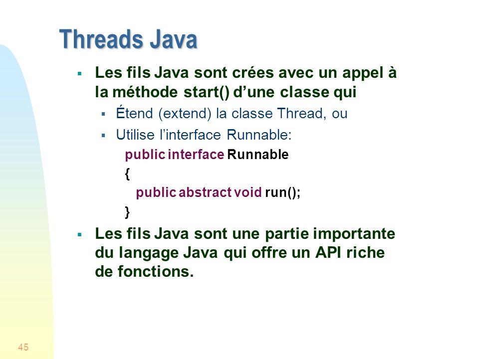 45 Threads Java Les fils Java sont crées avec un appel à la méthode start() dune classe qui Étend (extend) la classe Thread, ou Utilise linterface Runnable: public interface Runnable { public abstract void run(); } Les fils Java sont une partie importante du langage Java qui offre un API riche de fonctions.
