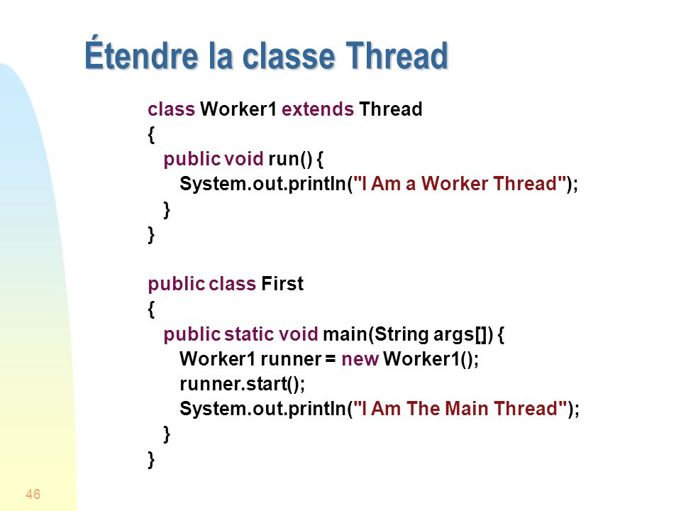 46 Étendre la classe Thread class Worker1 extends Thread { public void run() { System.out.println( I Am a Worker Thread ); } public class First { public static void main(String args[]) { Worker1 runner = new Worker1(); runner.start(); System.out.println( I Am The Main Thread ); }