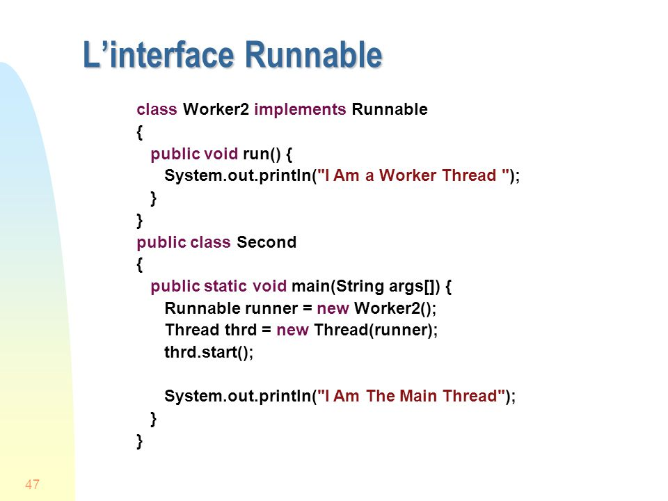 47 Linterface Runnable class Worker2 implements Runnable { public void run() { System.out.println( I Am a Worker Thread ); } public class Second { public static void main(String args[]) { Runnable runner = new Worker2(); Thread thrd = new Thread(runner); thrd.start(); System.out.println( I Am The Main Thread ); }