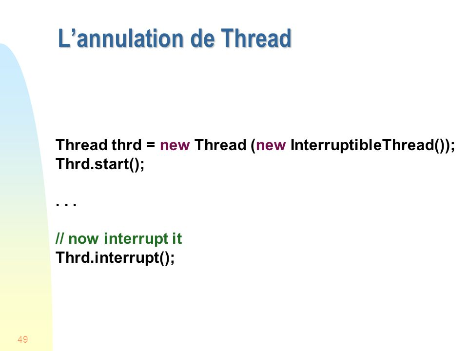 49 Lannulation de Thread Thread thrd = new Thread (new InterruptibleThread()); Thrd.start();...