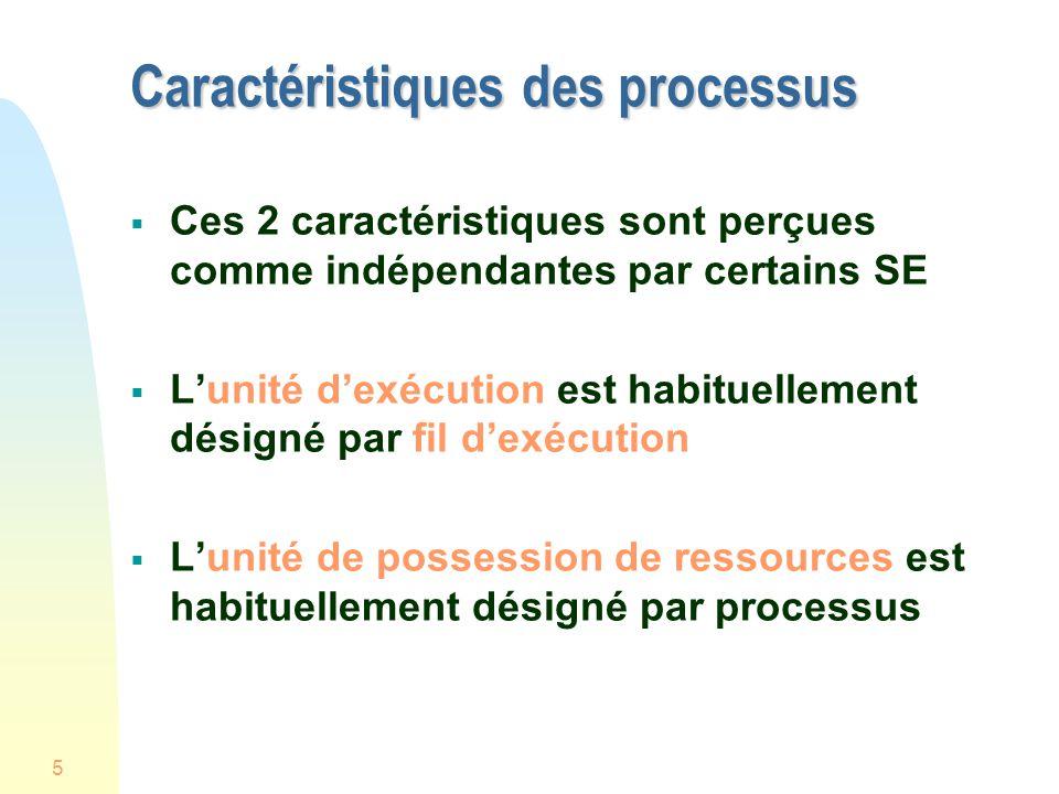 5 Caractéristiques des processus Ces 2 caractéristiques sont perçues comme indépendantes par certains SE Lunité dexécution est habituellement désigné par fil dexécution Lunité de possession de ressources est habituellement désigné par processus