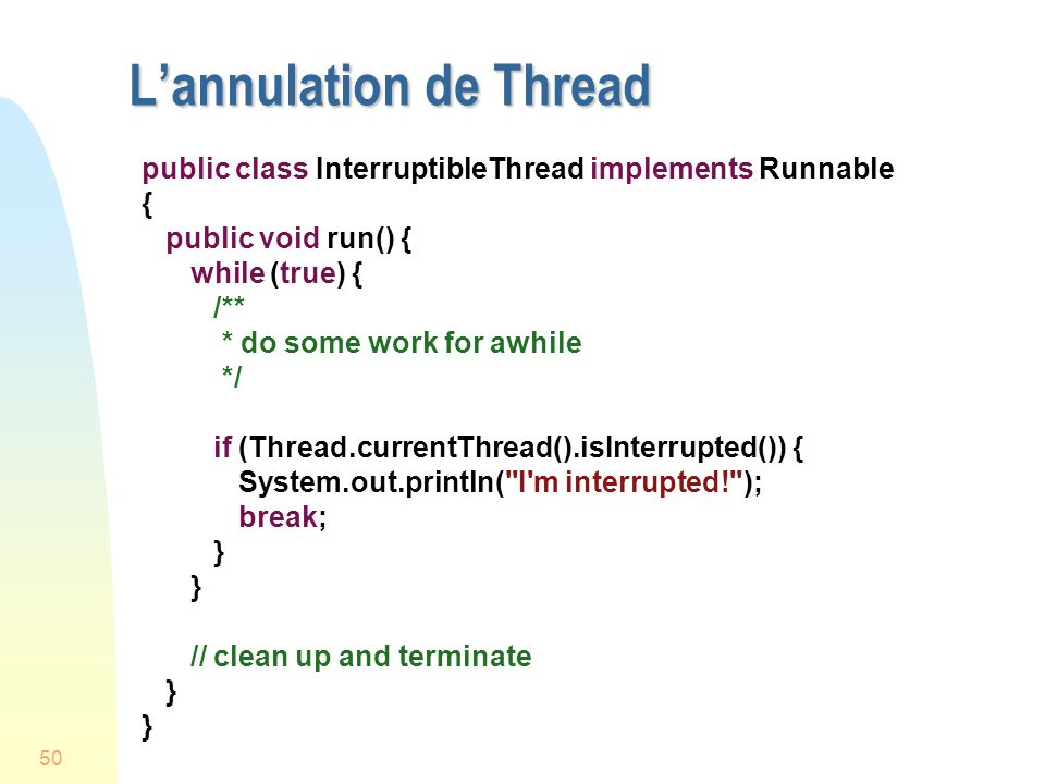 50 Lannulation de Thread public class InterruptibleThread implements Runnable { public void run() { while (true) { /** * do some work for awhile */ if (Thread.currentThread().isInterrupted()) { System.out.println( I m interrupted! ); break; } // clean up and terminate }