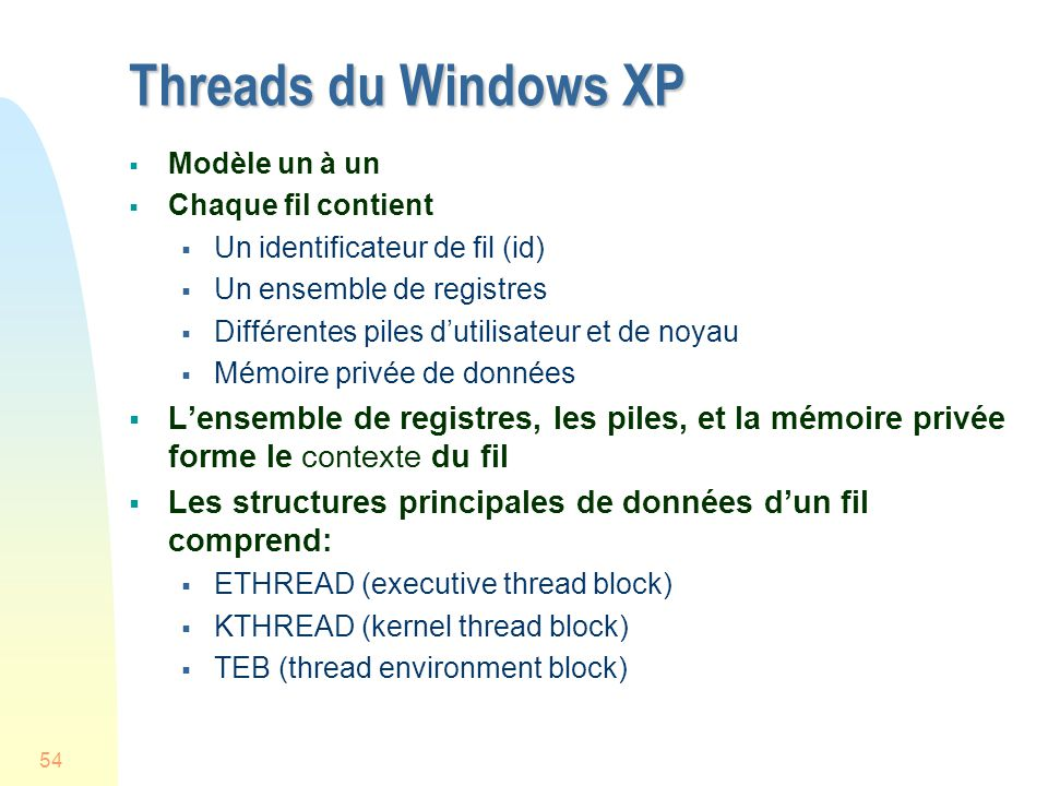 54 Threads du Windows XP Modèle un à un Chaque fil contient Un identificateur de fil (id) Un ensemble de registres Différentes piles dutilisateur et de noyau Mémoire privée de données Lensemble de registres, les piles, et la mémoire privée forme le contexte du fil Les structures principales de données dun fil comprend: ETHREAD (executive thread block) KTHREAD (kernel thread block) TEB (thread environment block)