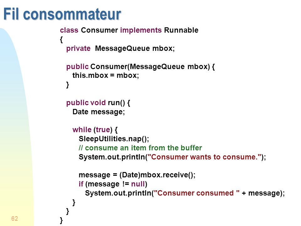 62 Fil consommateur class Consumer implements Runnable { private MessageQueue mbox; public Consumer(MessageQueue mbox) { this.mbox = mbox; } public void run() { Date message; while (true) { SleepUtilities.nap(); // consume an item from the buffer System.out.println( Consumer wants to consume. ); message = (Date)mbox.receive(); if (message != null) System.out.println( Consumer consumed + message); }