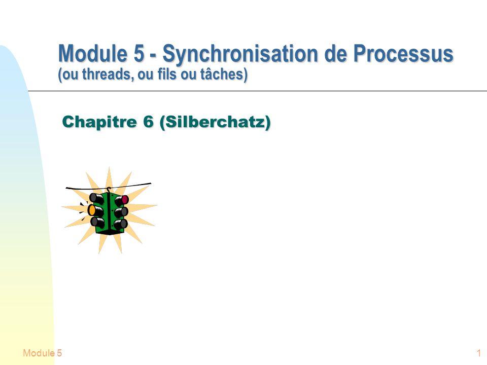 Module 51 Module 5 - Synchronisation de Processus (ou threads, ou fils ou tâches) Chapitre 6 (Silberchatz)