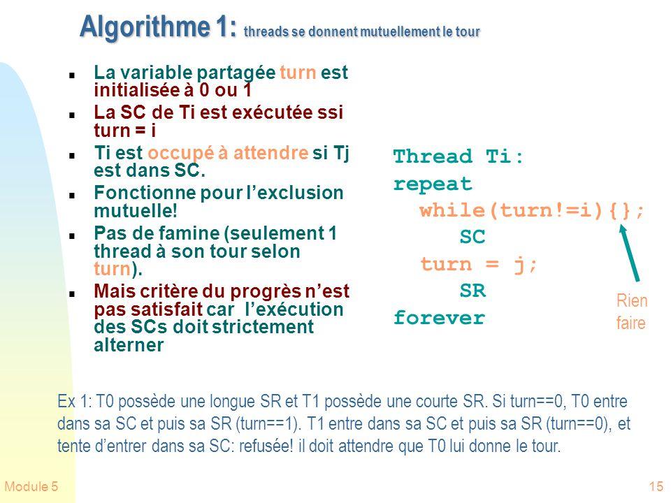 Module 515 Algorithme 1: threads se donnent mutuellement le tour n La variable partagée turn est initialisée à 0 ou 1 n La SC de Ti est exécutée ssi turn = i n Ti est occupé à attendre si Tj est dans SC.