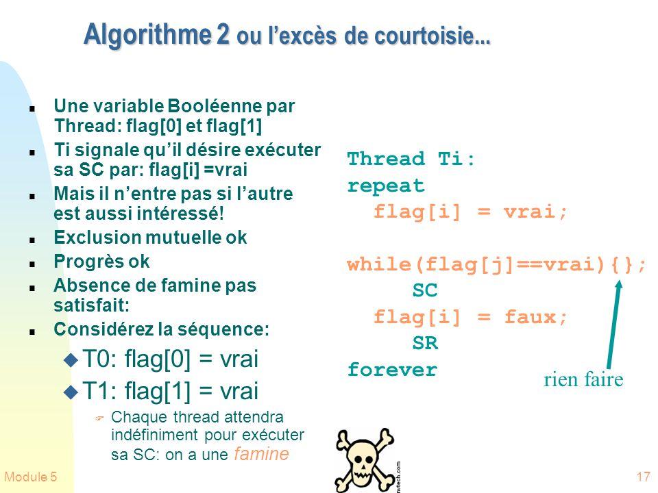 Module 517 Algorithme 2 ou lexcès de courtoisie... n Une variable Booléenne par Thread: flag[0] et flag[1] n Ti signale quil désire exécuter sa SC par