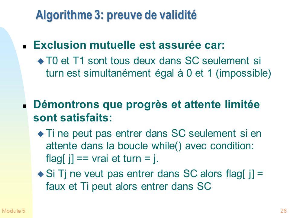 Module 526 Algorithme 3: preuve de validité n Exclusion mutuelle est assurée car: u T0 et T1 sont tous deux dans SC seulement si turn est simultanément égal à 0 et 1 (impossible) n Démontrons que progrès et attente limitée sont satisfaits: u Ti ne peut pas entrer dans SC seulement si en attente dans la boucle while() avec condition: flag[ j] == vrai et turn = j.