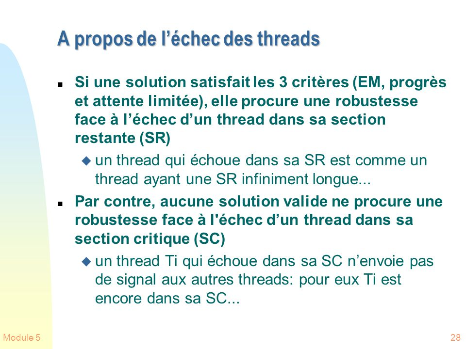 Module 528 A propos de léchec des threads n Si une solution satisfait les 3 critères (EM, progrès et attente limitée), elle procure une robustesse face à léchec dun thread dans sa section restante (SR) u un thread qui échoue dans sa SR est comme un thread ayant une SR infiniment longue...
