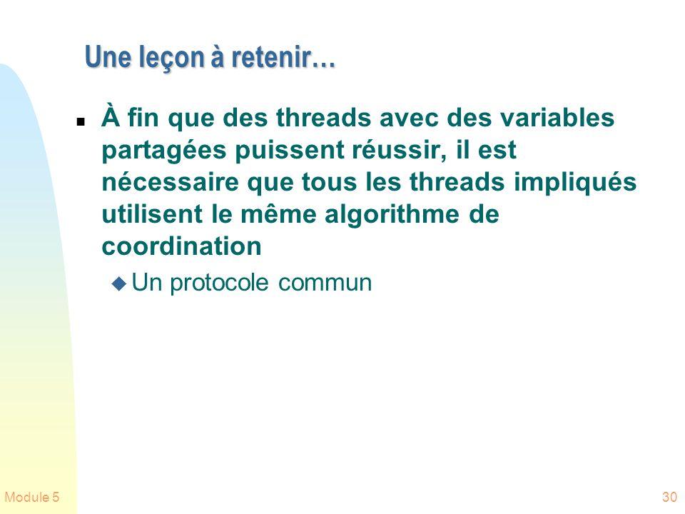 Module 530 Une leçon à retenir… n À fin que des threads avec des variables partagées puissent réussir, il est nécessaire que tous les threads impliqués utilisent le même algorithme de coordination u Un protocole commun