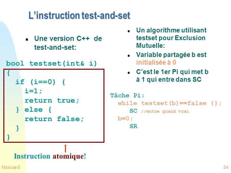 Module 534 Linstruction test-and-set n Une version C++ de test-and-set: n Un algorithme utilisant testset pour Exclusion Mutuelle: n Variable partagée b est initialisée à 0 n Cest le 1er Pi qui met b à 1 qui entre dans SC bool testset(int& i) { if (i==0) { i=1; return true; } else { return false; } Tâche Pi: while testset(b)==false {}; SC //entre quand vrai b=0; SR Instruction atomique!