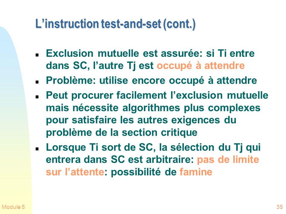 Module 535 Linstruction test-and-set (cont.) n Exclusion mutuelle est assurée: si Ti entre dans SC, lautre Tj est occupé à attendre n Problème: utilise encore occupé à attendre n Peut procurer facilement lexclusion mutuelle mais nécessite algorithmes plus complexes pour satisfaire les autres exigences du problème de la section critique n Lorsque Ti sort de SC, la sélection du Tj qui entrera dans SC est arbitraire: pas de limite sur lattente: possibilité de famine