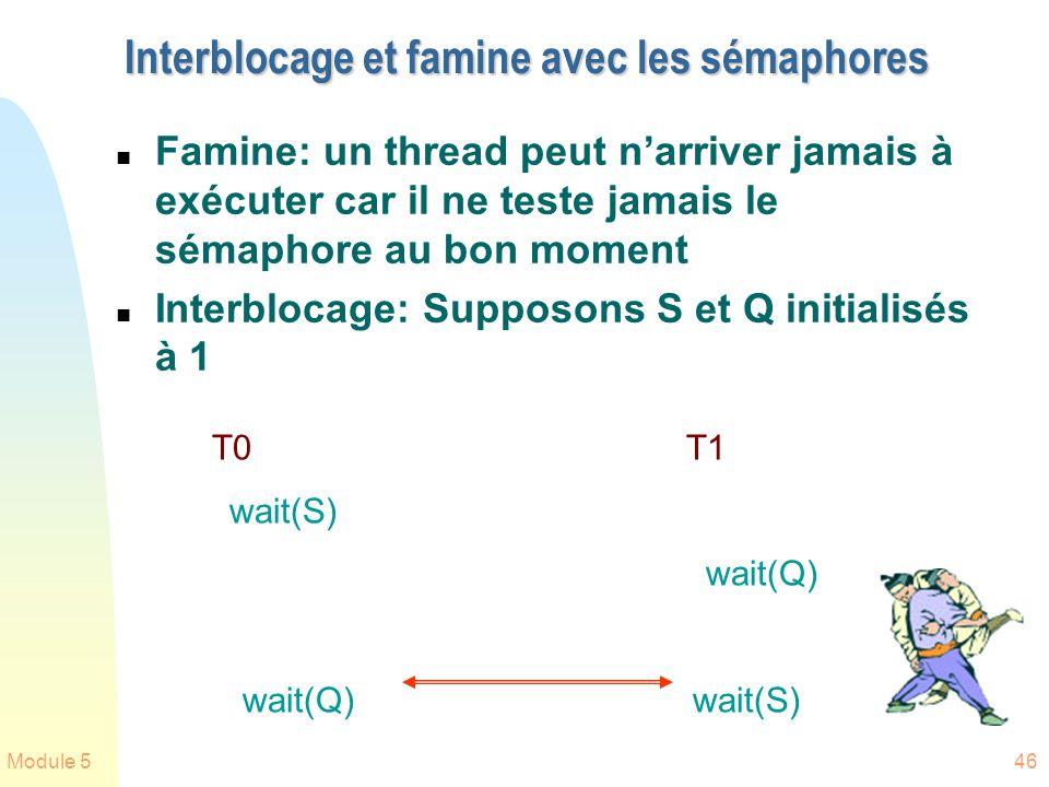 Module 546 Interblocage et famine avec les sémaphores n Famine: un thread peut narriver jamais à exécuter car il ne teste jamais le sémaphore au bon moment n Interblocage: Supposons S et Q initialisés à 1 T0 T1 wait(S) wait(Q) wait(Q) wait(S)