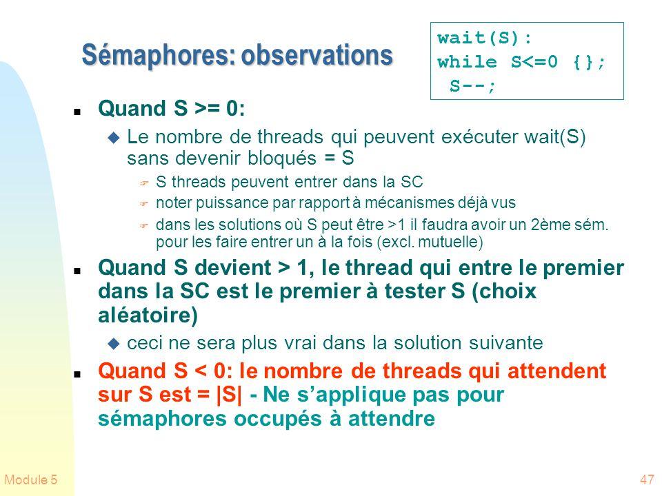 Module 547 Sémaphores: observations n Quand S >= 0: u Le nombre de threads qui peuvent exécuter wait(S) sans devenir bloqués = S F S threads peuvent entrer dans la SC F noter puissance par rapport à mécanismes déjà vus F dans les solutions où S peut être > 1 il faudra avoir un 2ème sém.