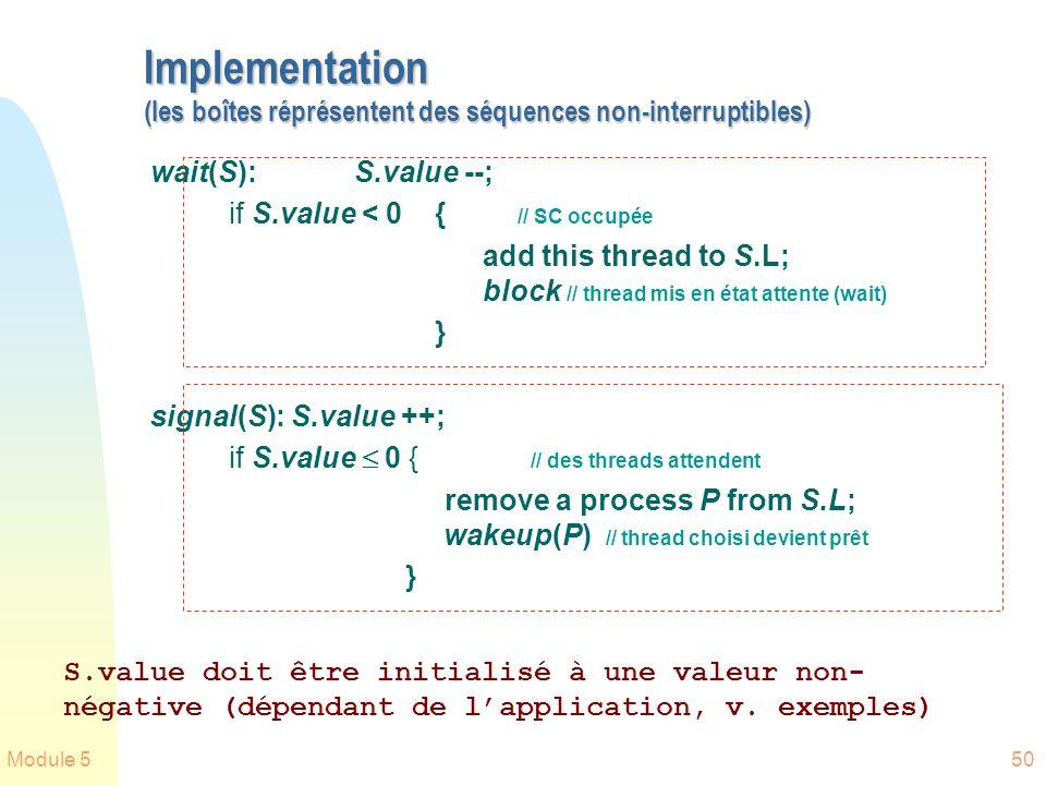 Module 550 Implementation (les boîtes réprésentent des séquences non-interruptibles) wait(S):S.value --; if S.value < 0 { // SC occupée add this thread to S.L; block // thread mis en état attente (wait) } signal(S): S.value ++; if S.value 0 { // des threads attendent remove a process P from S.L; wakeup(P) // thread choisi devient prêt } S.value doit être initialisé à une valeur non- négative (dépendant de lapplication, v.
