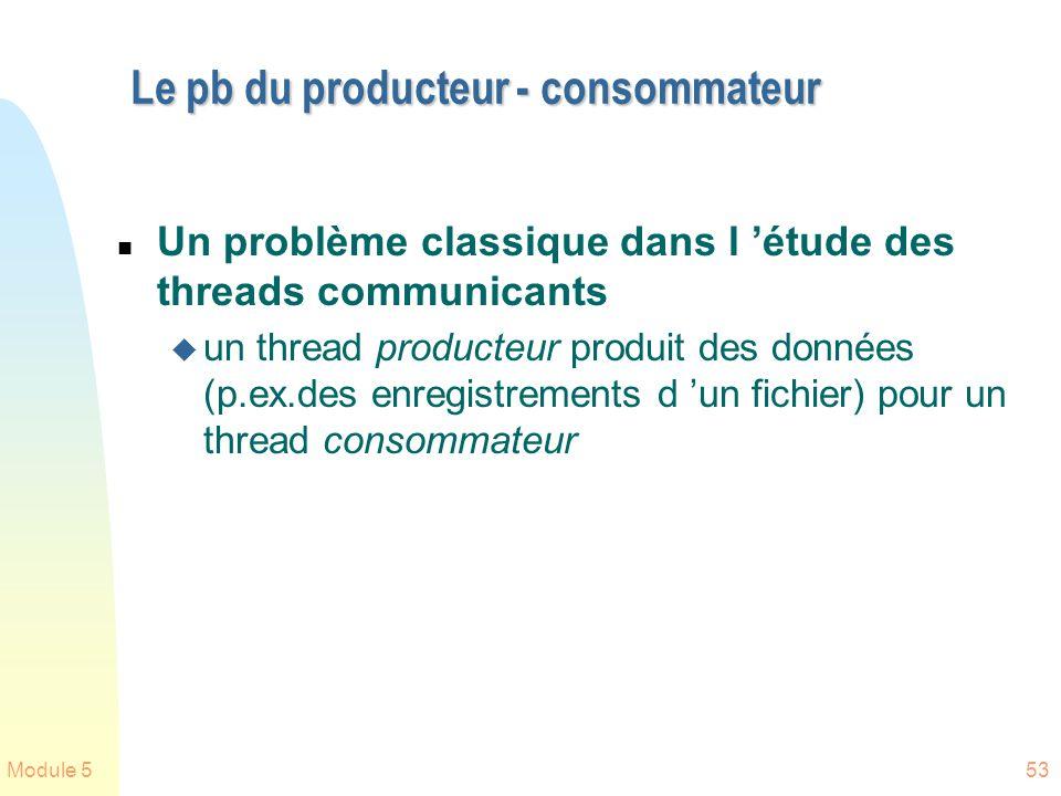 Module 553 Le pb du producteur - consommateur n Un problème classique dans l étude des threads communicants u un thread producteur produit des données (p.ex.des enregistrements d un fichier) pour un thread consommateur