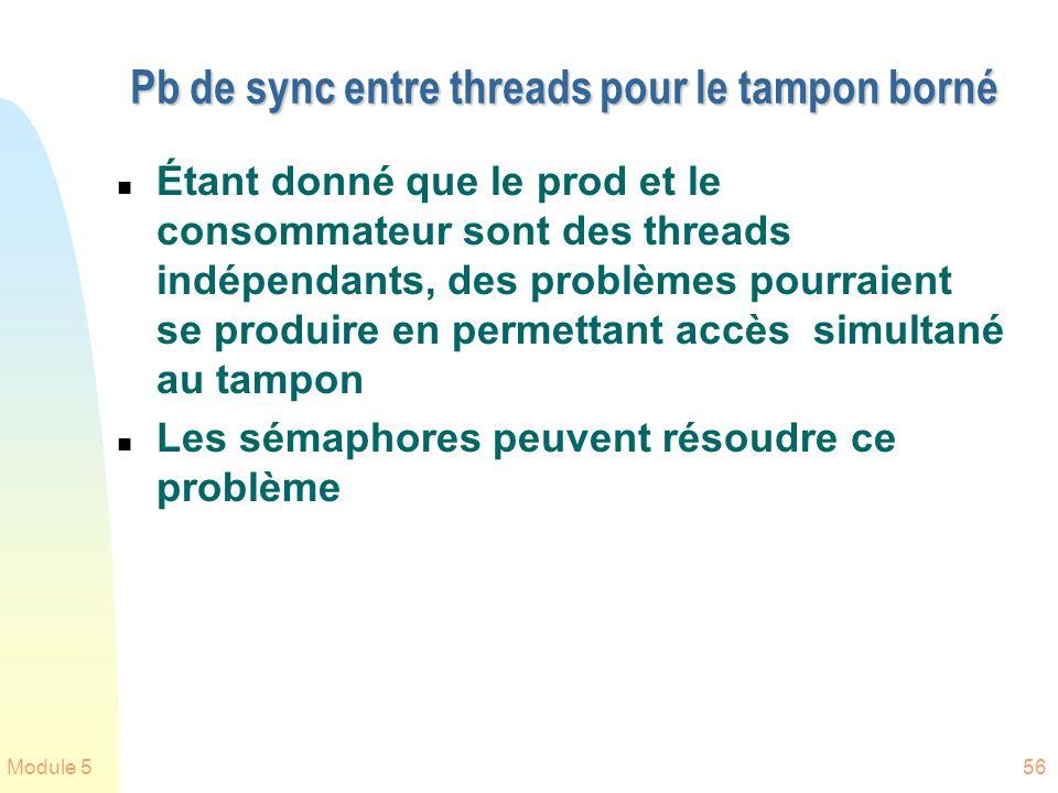 Module 556 Pb de sync entre threads pour le tampon borné n Étant donné que le prod et le consommateur sont des threads indépendants, des problèmes pourraient se produire en permettant accès simultané au tampon n Les sémaphores peuvent résoudre ce problème